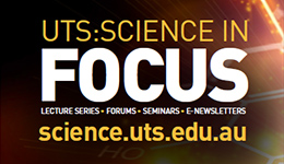 UTS: Science in Focus Lecure series Forums Seminars E-newsletters science.uts.edu.au
