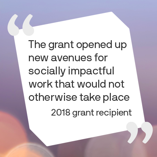 The grant opened up new avenues for socially impactful work that would not otherwise take place 2018 grant recipient