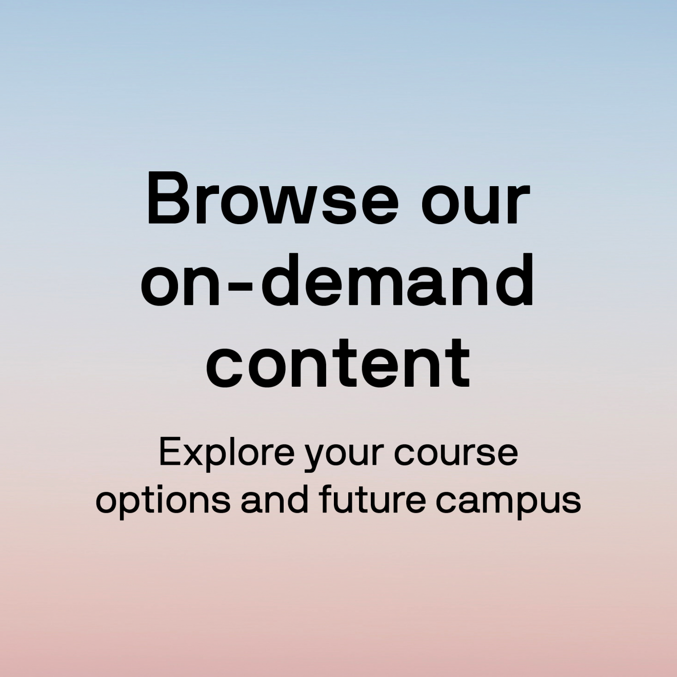 Browse our on-demand content Explore your course options and future campus