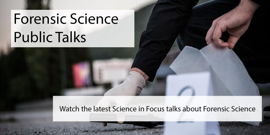 Forensic Science public talks. Watch the latest Science in Focus talks about Forensic Science