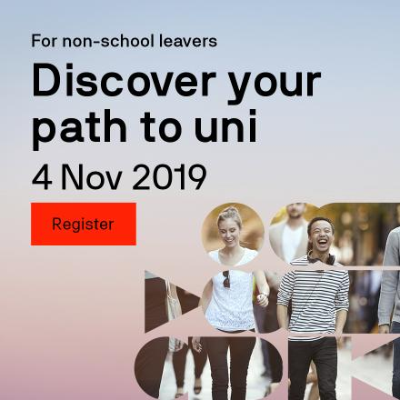 For non-school leavers Discover your path to uni 4 November 2019 Register