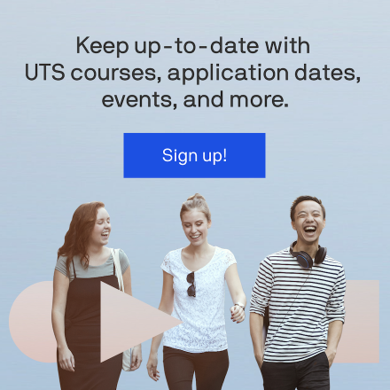 Keep up-to-date with UTS courses, application dates, events, and more. Sign up!