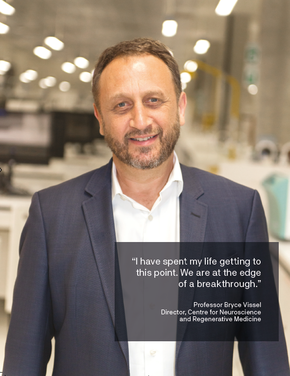 """I have spent my life getting to this point. We are at the edge of a breakthrough."" Professor Bryce Vissel Director, Centre for Neuroscience and Regenerative Medicine"