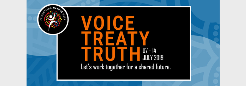 Celebrate NAIDOC Week 7 - 14 July 2019. Voice, treaty, truth.