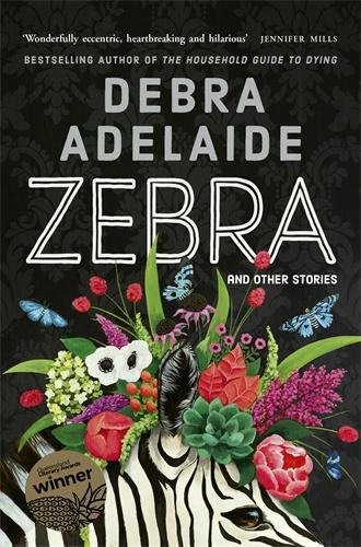 An illustrated book cover featuring flowers and a zebra, with the text 'Debra Adelaide Zebra and other stories'