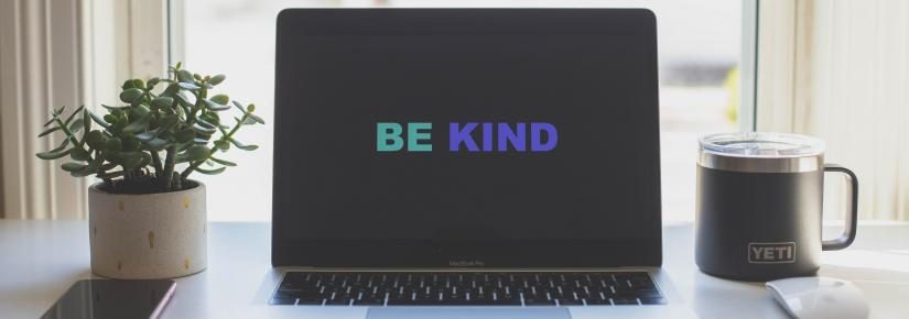 A computer screen with the words 'be kind'.