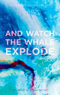 Watch the Whale Explode 2017 UTS Writers' Anthology